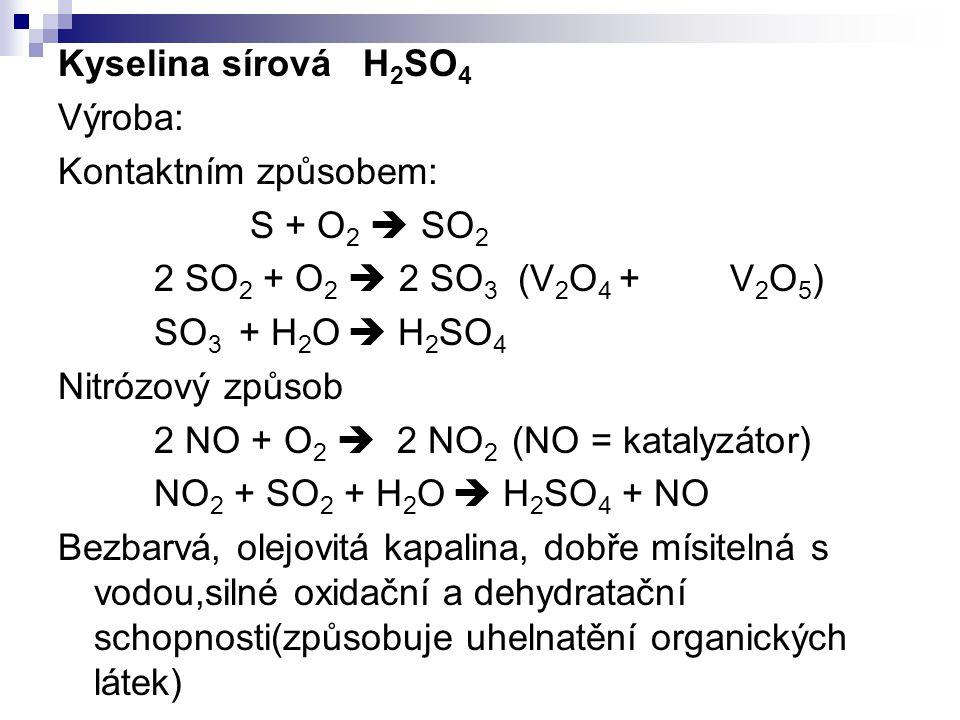 Kyselina sírová H 2 SO 4 Výroba: Kontaktním způsobem: S + O 2  SO 2 2 SO 2 + O 2  2 SO 3 (V 2 O 4 + V 2 O 5 ) SO 3 + H 2 O  H 2 SO 4 Nitrózový způs