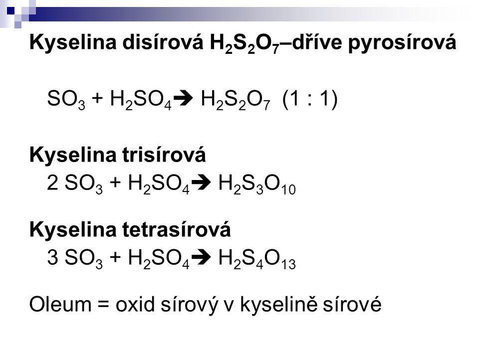 Kyselina disírová H 2 S 2 O 7 –dříve pyrosírová SO 3 + H 2 SO 4  H 2 S 2 O 7 (1 : 1) Kyselina trisírová 2 SO 3 + H 2 SO 4  H 2 S 3 O 10 Kyselina tet