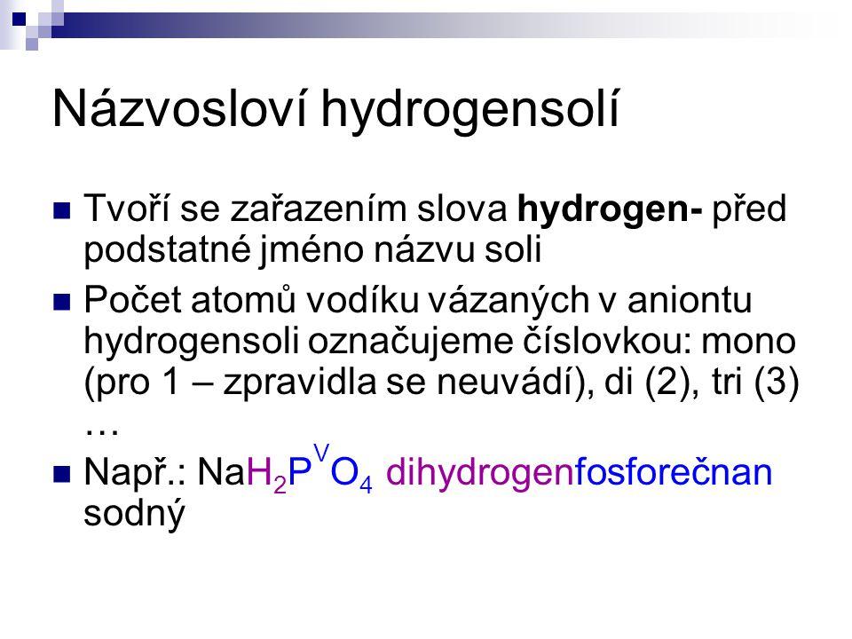 Názvosloví hydrogensolí Tvoří se zařazením slova hydrogen- před podstatné jméno názvu soli Počet atomů vodíku vázaných v aniontu hydrogensoli označujeme číslovkou: mono (pro 1 – zpravidla se neuvádí), di (2), tri (3) … Např.: NaH 2 P V O 4 dihydrogenfosforečnan sodný
