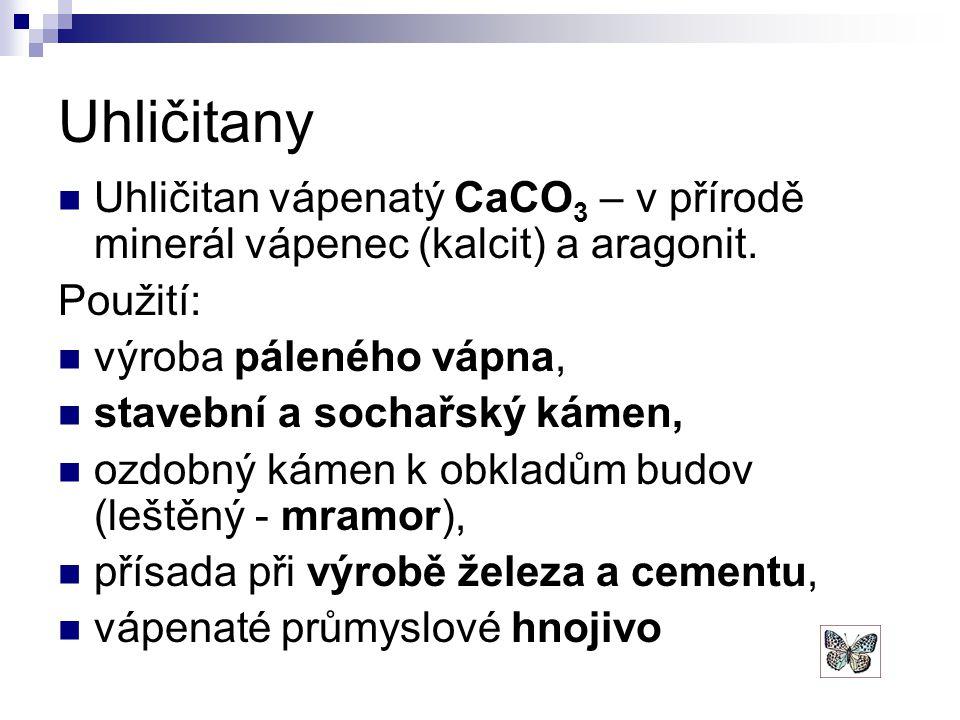 Uhličitany Uhličitan vápenatý CaCO 3 – v přírodě minerál vápenec (kalcit) a aragonit. Použití: výroba páleného vápna, stavební a sochařský kámen, ozdo