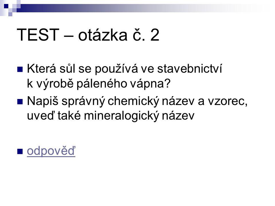 TEST – otázka č. 2 Která sůl se používá ve stavebnictví k výrobě páleného vápna? Napiš správný chemický název a vzorec, uveď také mineralogický název