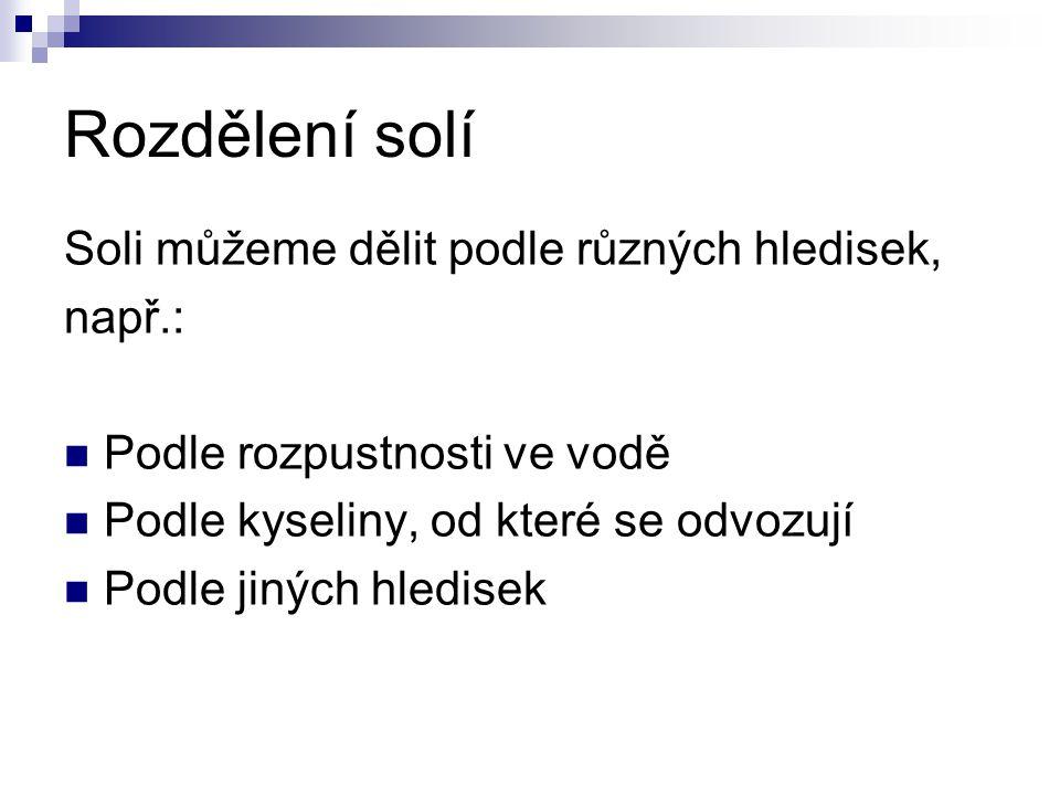 Rozdělení solí Soli můžeme dělit podle různých hledisek, např.: Podle rozpustnosti ve vodě Podle kyseliny, od které se odvozují Podle jiných hledisek