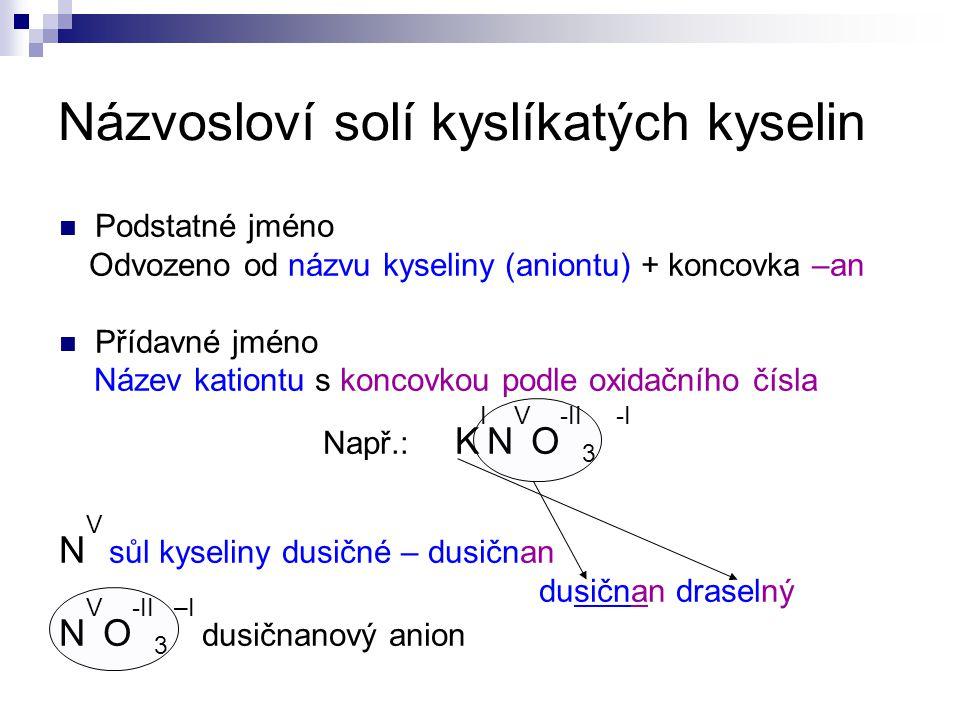 Názvosloví solí kyslíkatých kyselin Podstatné jméno Odvozeno od názvu kyseliny (aniontu) + koncovka –an Přídavné jméno Název kationtu s koncovkou podle oxidačního čísla Např.: K I N V O -II 3 -I N V sůl kyseliny dusičné – dusičnan dusičnan draselný N V O -II 3 –I dusičnanový anion