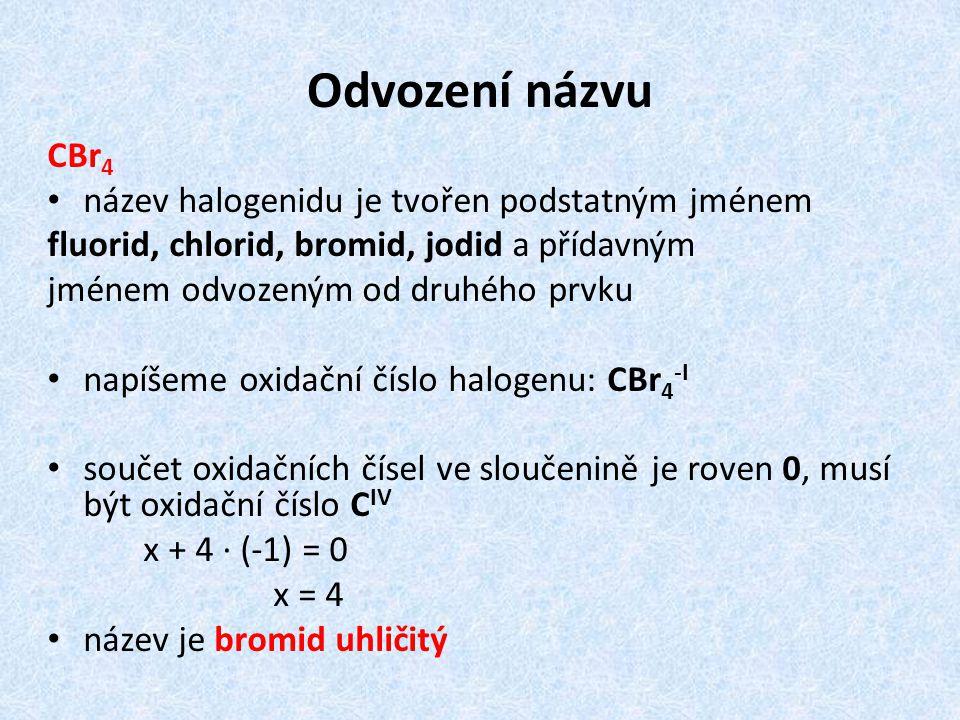 Odvození názvu CBr 4 název halogenidu je tvořen podstatným jménem fluorid, chlorid, bromid, jodid a přídavným jménem odvozeným od druhého prvku napíšeme oxidační číslo halogenu: CBr 4 -I součet oxidačních čísel ve sloučenině je roven 0, musí být oxidační číslo C IV x + 4 · (-1) = 0 x = 4 název je bromid uhličitý