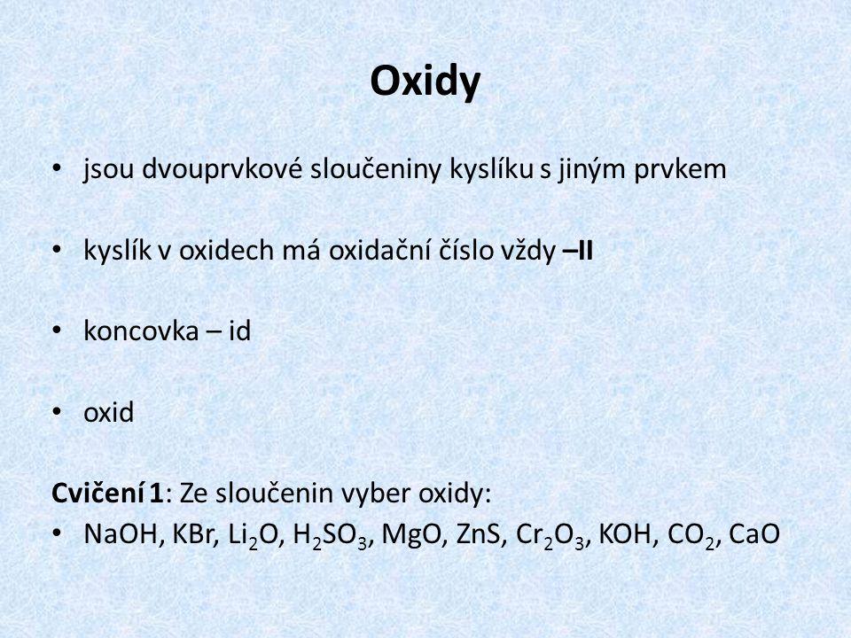 Oxidy jsou dvouprvkové sloučeniny kyslíku s jiným prvkem kyslík v oxidech má oxidační číslo vždy –II koncovka – id oxid Cvičení 1: Ze sloučenin vyber oxidy: NaOH, KBr, Li 2 O, H 2 SO 3, MgO, ZnS, Cr 2 O 3, KOH, CO 2, CaO