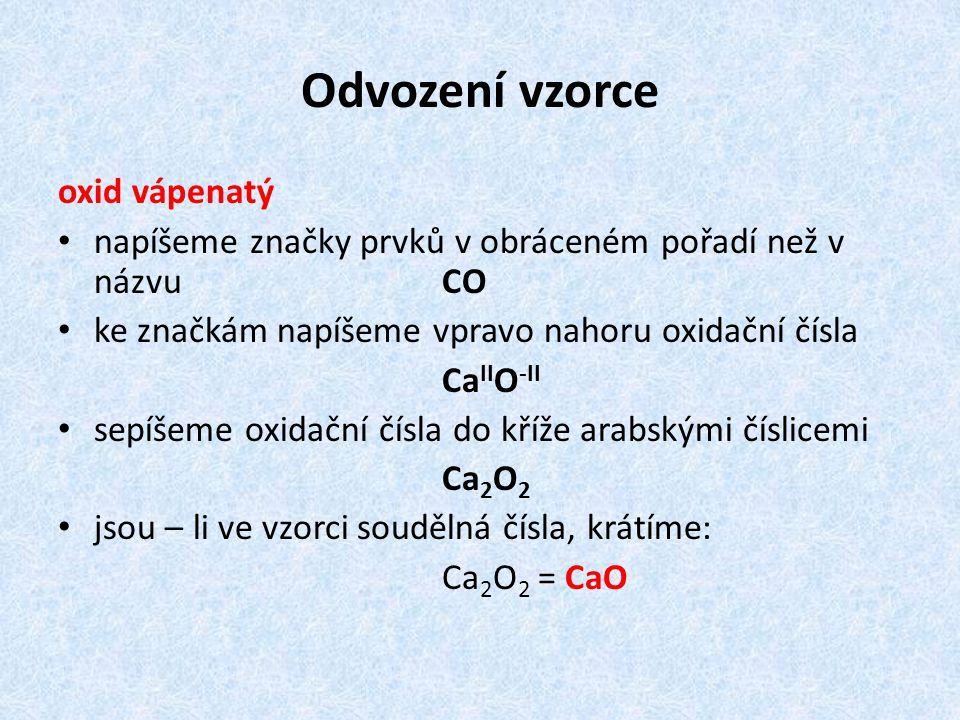Odvození vzorce oxid vápenatý napíšeme značky prvků v obráceném pořadí než v názvu CO ke značkám napíšeme vpravo nahoru oxidační čísla Ca II O -II sepíšeme oxidační čísla do kříže arabskými číslicemi Ca 2 O 2 jsou – li ve vzorci soudělná čísla, krátíme: Ca 2 O 2 = CaO