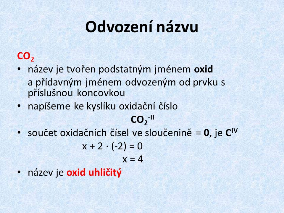Odvození názvu CO 2 název je tvořen podstatným jménem oxid a přídavným jménem odvozeným od prvku s příslušnou koncovkou napíšeme ke kyslíku oxidační číslo CO 2 -II součet oxidačních čísel ve sloučenině = 0, je C IV x + 2 · (-2) = 0 x = 4 název je oxid uhličitý