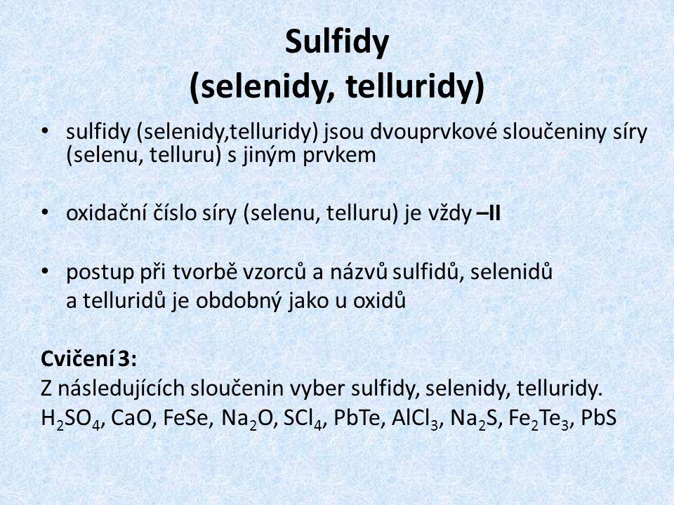 Sulfidy (selenidy, telluridy) sulfidy (selenidy,telluridy) jsou dvouprvkové sloučeniny síry (selenu, telluru) s jiným prvkem oxidační číslo síry (selenu, telluru) je vždy –II postup při tvorbě vzorců a názvů sulfidů, selenidů a telluridů je obdobný jako u oxidů Cvičení 3: Z následujících sloučenin vyber sulfidy, selenidy, telluridy.