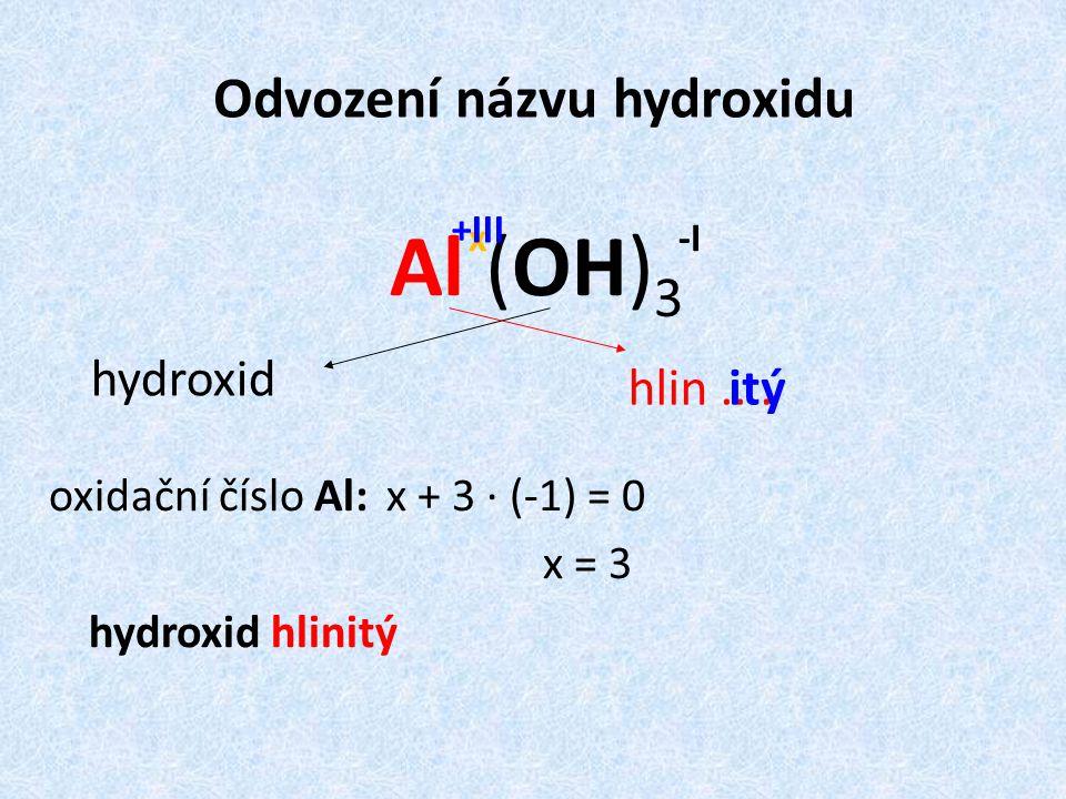 Odvození názvu hydroxidu Al (OH) 3 oxidační číslo Al: x + 3 · (-1) = 0 x = 3 hydroxid hlinitý hydroxid hlin....