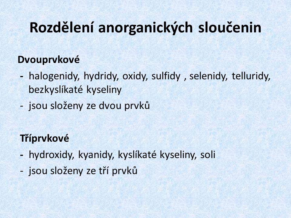 Rozdělení anorganických sloučenin Dvouprvkové - halogenidy, hydridy, oxidy, sulfidy, selenidy, telluridy, bezkyslíkaté kyseliny - jsou složeny ze dvou prvků Tříprvkové - hydroxidy, kyanidy, kyslíkaté kyseliny, soli - jsou složeny ze tří prvků