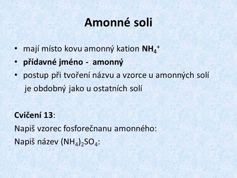 Amonné soli mají místo kovu amonný kation NH 4 + přídavné jméno - amonný postup při tvoření názvu a vzorce u amonných solí je obdobný jako u ostatních solí Cvičení 13: Napiš vzorec fosforečnanu amonného: Napiš název (NH 4 ) 2 SO 4 :