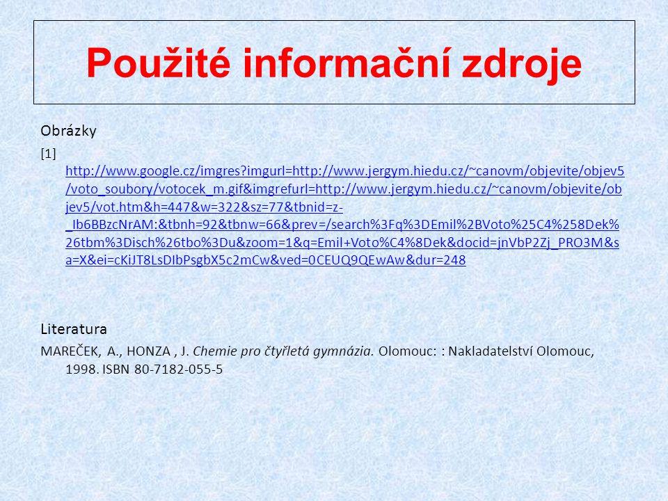 Použité informační zdroje Obrázky [1] http://www.google.cz/imgres?imgurl=http://www.jergym.hiedu.cz/~canovm/objevite/objev5 /voto_soubory/votocek_m.gif&imgrefurl=http://www.jergym.hiedu.cz/~canovm/objevite/ob jev5/vot.htm&h=447&w=322&sz=77&tbnid=z- _Ib6BBzcNrAM:&tbnh=92&tbnw=66&prev=/search%3Fq%3DEmil%2BVoto%25C4%258Dek% 26tbm%3Disch%26tbo%3Du&zoom=1&q=Emil+Voto%C4%8Dek&docid=jnVbP2Zj_PRO3M&s a=X&ei=cKiJT8LsDIbPsgbX5c2mCw&ved=0CEUQ9QEwAw&dur=248 http://www.google.cz/imgres?imgurl=http://www.jergym.hiedu.cz/~canovm/objevite/objev5 /voto_soubory/votocek_m.gif&imgrefurl=http://www.jergym.hiedu.cz/~canovm/objevite/ob jev5/vot.htm&h=447&w=322&sz=77&tbnid=z- _Ib6BBzcNrAM:&tbnh=92&tbnw=66&prev=/search%3Fq%3DEmil%2BVoto%25C4%258Dek% 26tbm%3Disch%26tbo%3Du&zoom=1&q=Emil+Voto%C4%8Dek&docid=jnVbP2Zj_PRO3M&s a=X&ei=cKiJT8LsDIbPsgbX5c2mCw&ved=0CEUQ9QEwAw&dur=248 Literatura MAREČEK, A., HONZA, J.