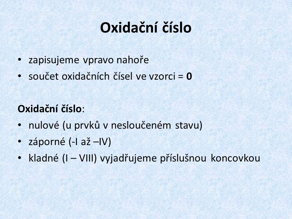 Oxidační číslo zapisujeme vpravo nahoře součet oxidačních čísel ve vzorci = 0 Oxidační číslo: nulové (u prvků v nesloučeném stavu) záporné (-I až –IV) kladné (I – VIII) vyjadřujeme příslušnou koncovkou