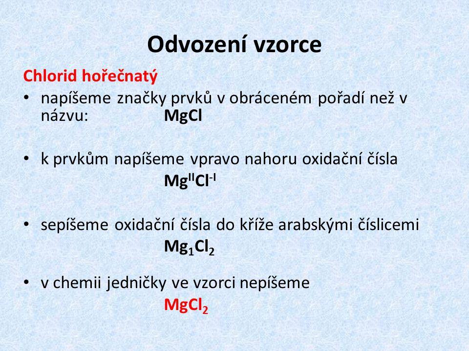 Odvození vzorce Chlorid hořečnatý napíšeme značky prvků v obráceném pořadí než v názvu: MgCl k prvkům napíšeme vpravo nahoru oxidační čísla Mg II Cl -I sepíšeme oxidační čísla do kříže arabskými číslicemi Mg 1 Cl 2 v chemii jedničky ve vzorci nepíšeme MgCl 2