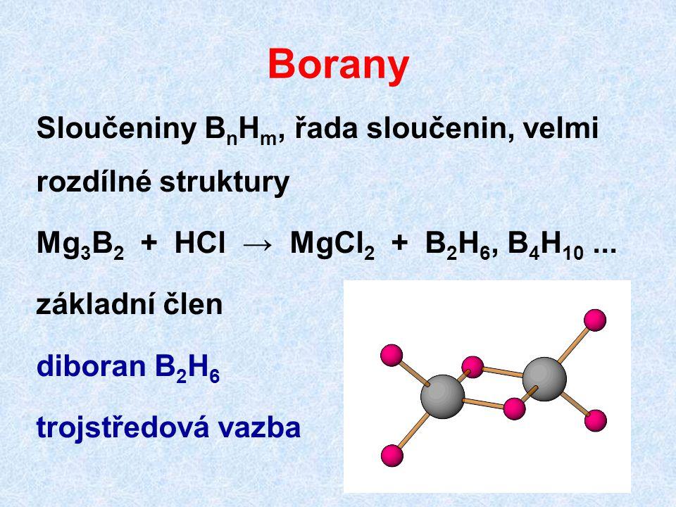 Borany Sloučeniny B n H m, řada sloučenin, velmi rozdílné struktury Mg 3 B 2 + HCl → MgCl 2 + B 2 H 6, B 4 H 10... základní člen diboran B 2 H 6 trojs