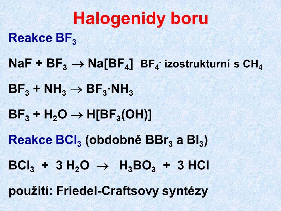 Halogenidy boru Reakce BF 3 NaF + BF 3  Na[BF 4 ] BF 4 - izostrukturní s CH 4 BF 3 + NH 3  BF 3 ·NH 3 BF 3 + H 2 O  H[BF 3 (OH)] Reakce BCl 3 (obdo