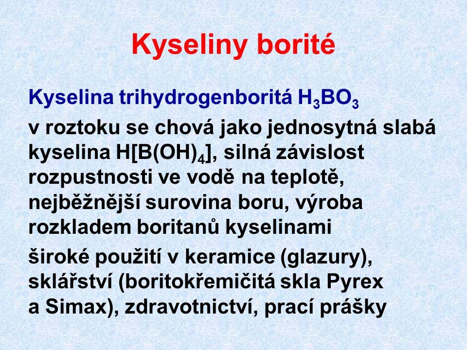 Kyseliny borité Kyselina trihydrogenboritá H 3 BO 3 v roztoku se chová jako jednosytná slabá kyselina H[B(OH) 4 ], silná závislost rozpustnosti ve vod