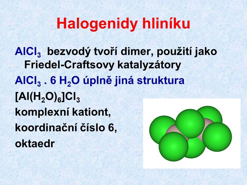Halogenidy hliníku AlCl 3 bezvodý tvoří dimer, použití jako Friedel-Craftsovy katalyzátory AlCl 3. 6 H 2 O úplně jiná struktura [Al(H 2 O) 6 ]Cl 3 kom