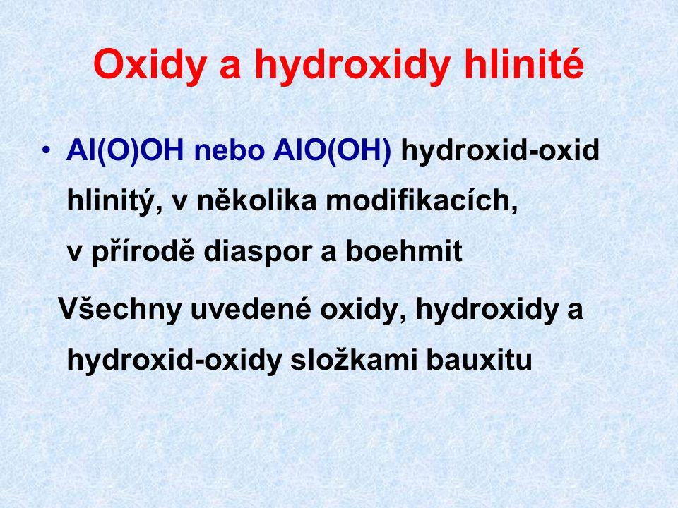Oxidy a hydroxidy hlinité Al(O)OH nebo AlO(OH) hydroxid-oxid hlinitý, v několika modifikacích, v přírodě diaspor a boehmit Všechny uvedené oxidy, hydr