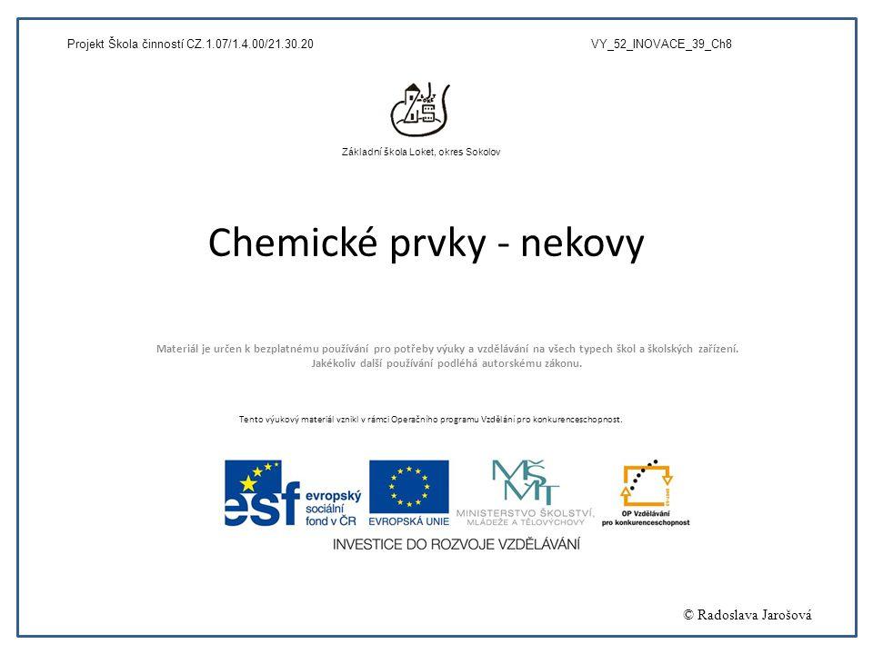 Chemické prvky - nekovy Materiál je určen k bezplatnému používání pro potřeby výuky a vzdělávání na všech typech škol a školských zařízení. Jakékoliv