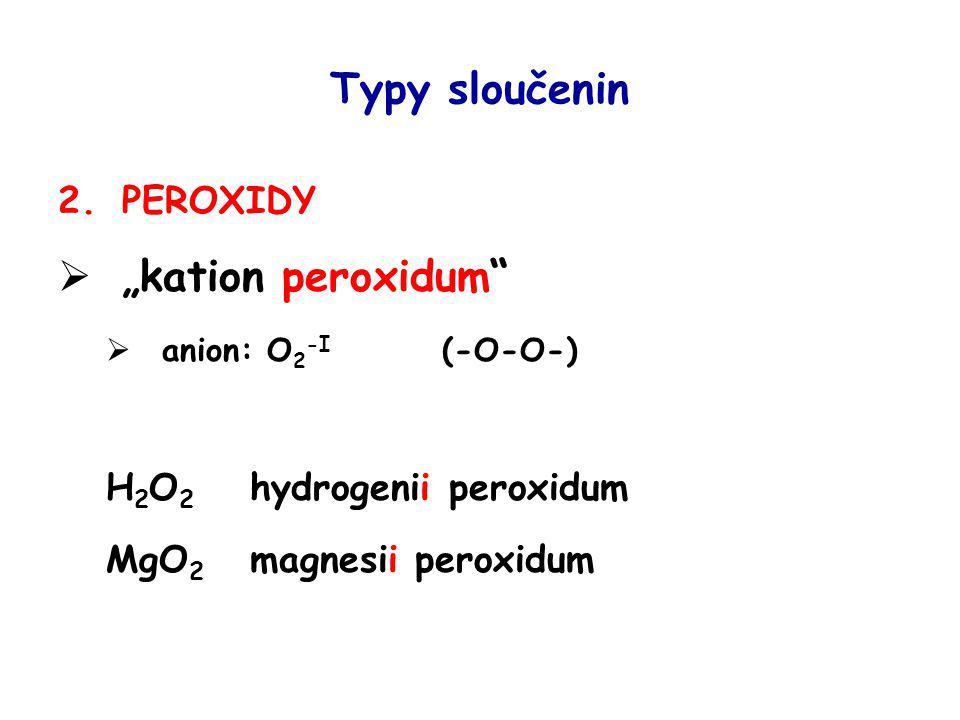 """Typy sloučenin 2.PEROXIDY  """"kation peroxidum""""  anion: O 2 -I (-O-O-) H 2 O 2 hydrogenii peroxidum MgO 2 magnesii peroxidum"""