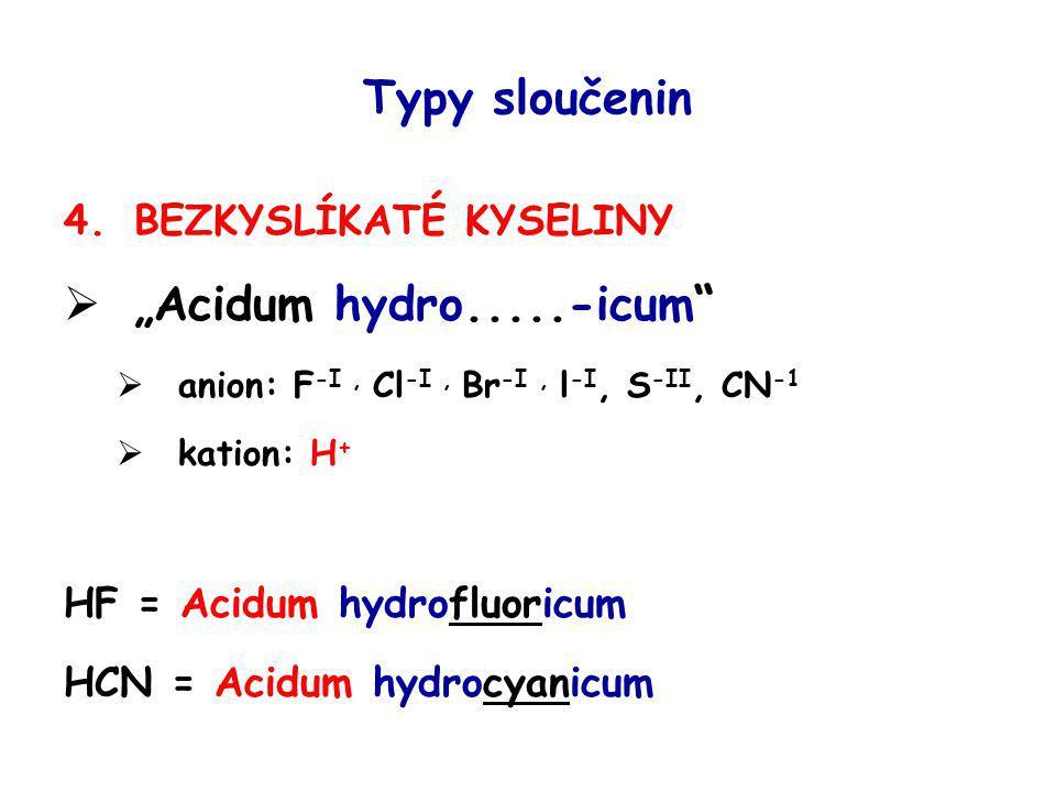 """Typy sloučenin 4.BEZKYSLÍKATÉ KYSELINY  """"Acidum hydro.....-icum""""  anion: F -I, Cl -I, Br -I, l -I, S -II, CN -1  kation: H + HF = Acidum hydrofluor"""