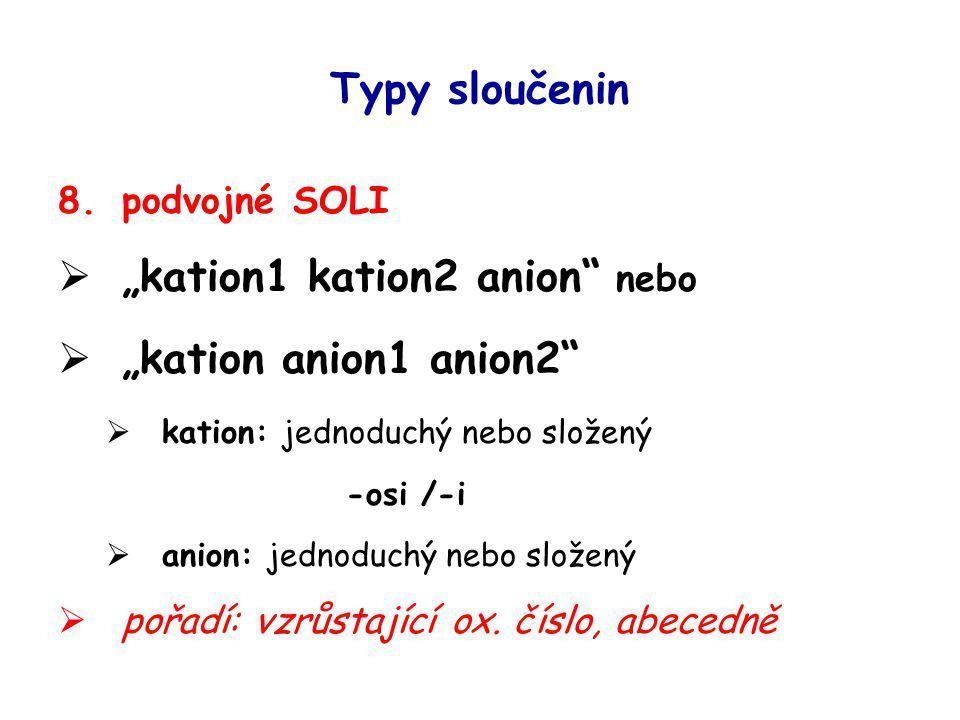 """Typy sloučenin 8.podvojné SOLI  """"kation1 kation2 anion"""" nebo  """"kation anion1 anion2""""  kation: jednoduchý nebo složený -osi /-i  anion: jednoduchý"""