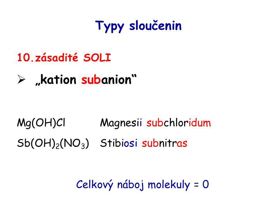 "Typy sloučenin 10.zásadité SOLI  ""kation subanion"" Mg(OH)ClMagnesii subchloridum Sb(OH) 2 (NO 3 )Stibiosi subnitras Celkový náboj molekuly = 0"