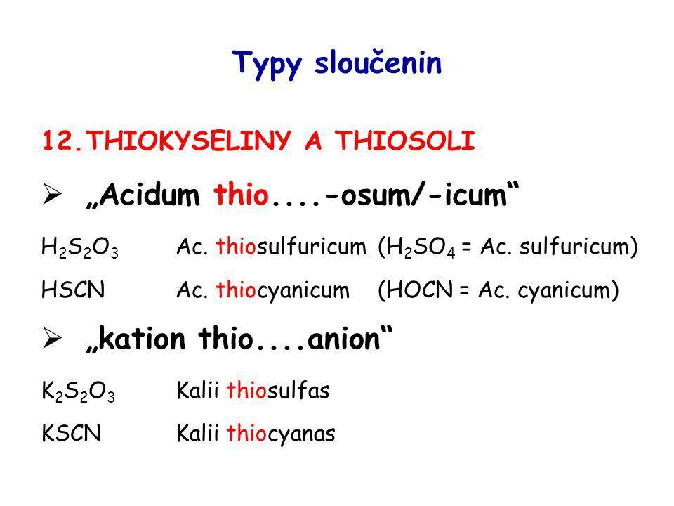 "Typy sloučenin 12.THIOKYSELINY A THIOSOLI  ""Acidum thio....-osum/-icum"" H 2 S 2 O 3 Ac. thiosulfuricum(H 2 SO 4 = Ac. sulfuricum) HSCNAc. thiocyanicu"