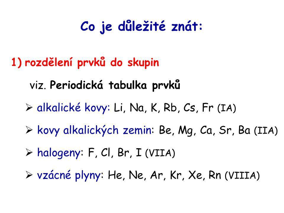Co je důležité znát: 1) rozdělení prvků do skupin viz. Periodická tabulka prvků  alkalické kovy: Li, Na, K, Rb, Cs, Fr (IA)  kovy alkalických zemin: