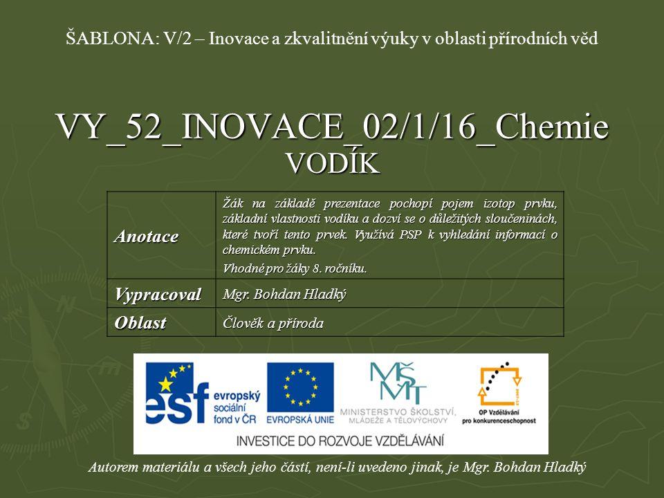 VY_52_INOVACE_02/1/16_Chemie VODÍK Autorem materiálu a všech jeho částí, není-li uvedeno jinak, je Mgr. Bohdan Hladký ŠABLONA: V/2 – Inovace a zkvalit