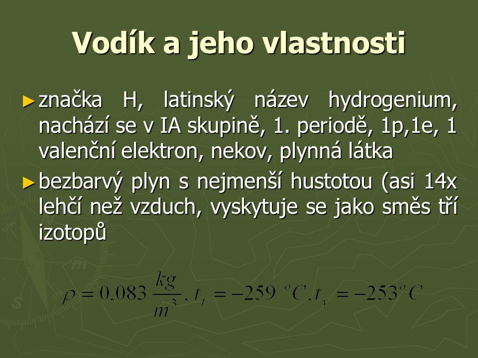 Vodík a jeho vlastnosti ► značka H, latinský název hydrogenium, nachází se v IA skupině, 1. periodě, 1p,1e, 1 valenční elektron, nekov, plynná látka ►