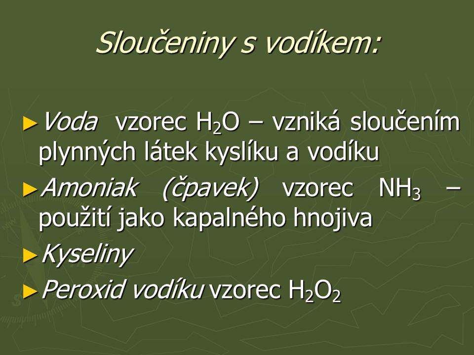Sloučeniny s vodíkem: ► Voda vzorec H 2 O – vzniká sloučením plynných látek kyslíku a vodíku ► Amoniak (čpavek) vzorec NH 3 – použití jako kapalného hnojiva ► Kyseliny ► Peroxid vodíku vzorec H 2 O 2