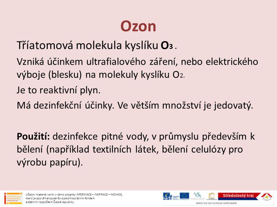 Tříatomová molekula kyslíku O 3. Vzniká účinkem ultrafialového záření, nebo elektrického výboje (blesku) na molekuly kyslíku O 2. Je to reaktivní plyn