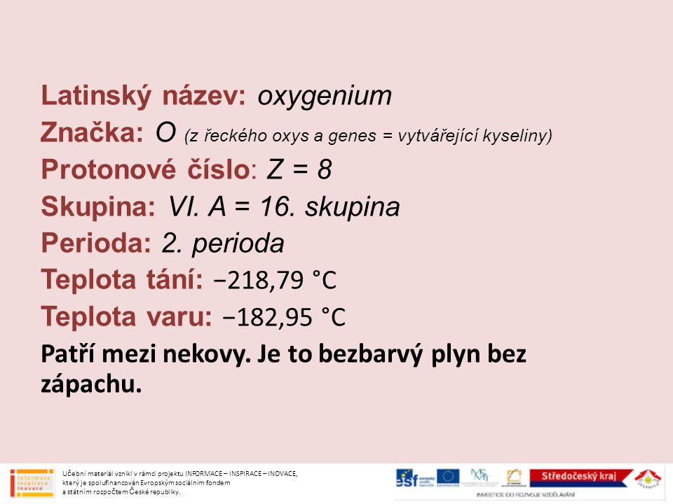Latinský název: oxygenium Značka: O (z řeckého oxys a genes = vytvářející kyseliny) Protonové číslo: Z = 8 Skupina: VI. A = 16. skupina Perioda: 2. pe
