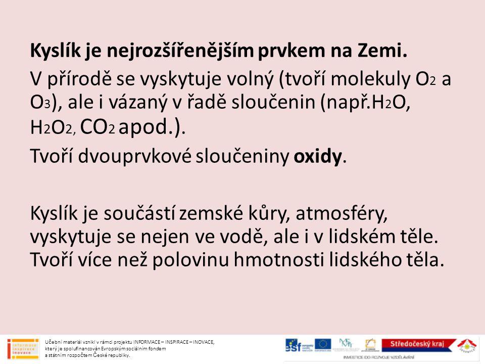 Kyslík je nejrozšířenějším prvkem na Zemi. V přírodě se vyskytuje volný (tvoří molekuly O 2 a O 3 ), ale i vázaný v řadě sloučenin (např.H 2 O, H 2 O