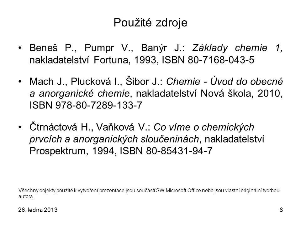 8 Použité zdroje Beneš P., Pumpr V., Banýr J.: Základy chemie 1, nakladatelství Fortuna, 1993, ISBN 80-7168-043-5 Mach J., Plucková I., Šibor J.: Chemie - Úvod do obecné a anorganické chemie, nakladatelství Nová škola, 2010, ISBN 978-80-7289-133-7 Čtrnáctová H., Vaňková V.: Co víme o chemických prvcích a anorganických sloučeninách, nakladatelství Prospektrum, 1994, ISBN 80-85431-94-7 Všechny objekty použité k vytvoření prezentace jsou součástí SW Microsoft Office nebo jsou vlastní originální tvorbou autora.