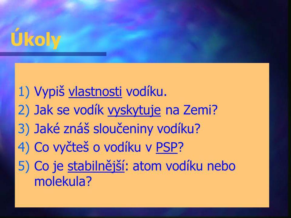 Úkoly 1) 1)Vypiš vlastnosti vodíku. 2) 2)Jak se vodík vyskytuje na Zemi? 3) 3)Jaké znáš sloučeniny vodíku? 4) 4)Co vyčteš o vodíku v PSP? 5) 5)Co je s