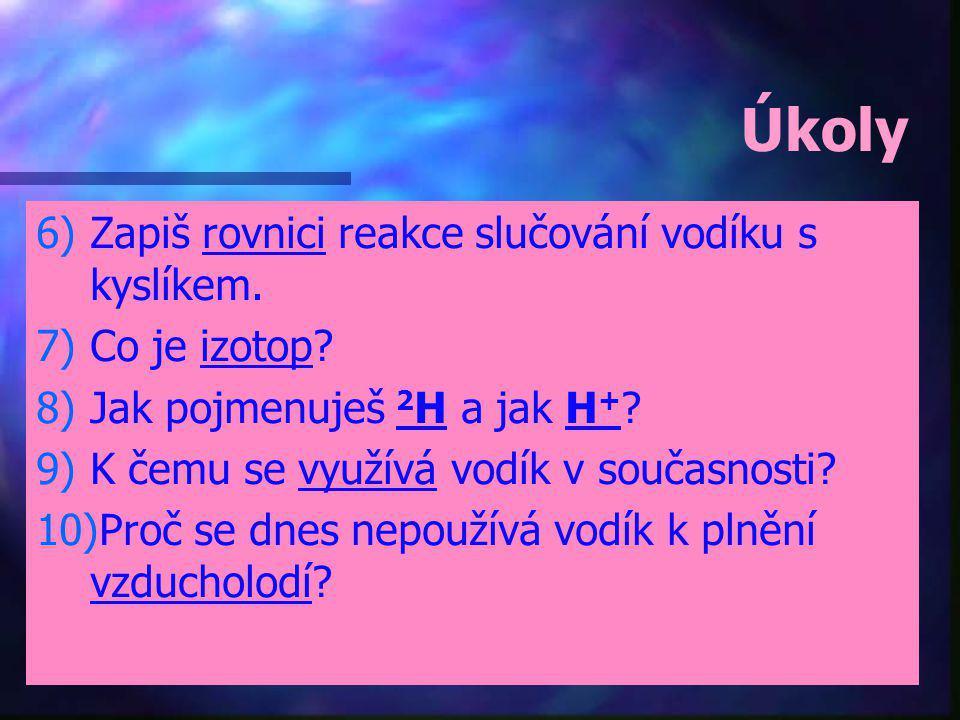 Úkoly 6) 6)Zapiš rovnici reakce slučování vodíku s kyslíkem. 7) 7)Co je izotop? 8) 8)Jak pojmenuješ 2 H a jak H + ? 9) 9)K čemu se využívá vodík v sou