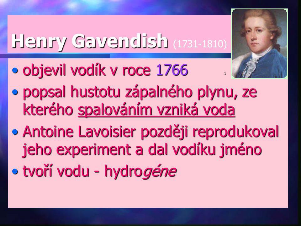 Henry Gavendish Henry Gavendish (1731-1810) objevil vodík v roce 1766objevil vodík v roce 1766 3 popsal hustotu zápalného plynu, ze kterého spalováním