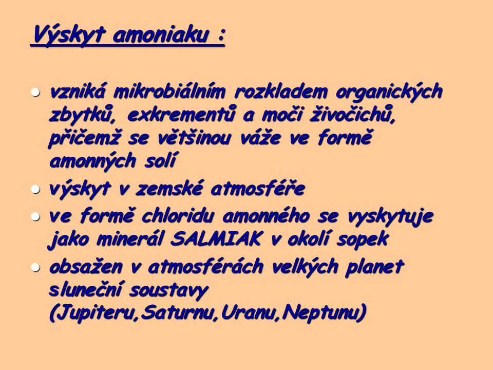 Výskyt amoniaku : vzniká mikrobiálním rozkladem organických zbytků, exkrementů a moči živočichů, přičemž se většinou váže ve formě amonných solí vzniká mikrobiálním rozkladem organických zbytků, exkrementů a moči živočichů, přičemž se většinou váže ve formě amonných solí v ýskyt v zemské atmosféře v ýskyt v zemské atmosféře v e formě chloridu amonného se vyskytuje jako minerál SALMIAK v okolí sopek v e formě chloridu amonného se vyskytuje jako minerál SALMIAK v okolí sopek obsažen v atmosférách velkých planet s luneční soustavy (Jupiteru,Saturnu,Uranu,Neptunu) obsažen v atmosférách velkých planet s luneční soustavy (Jupiteru,Saturnu,Uranu,Neptunu)