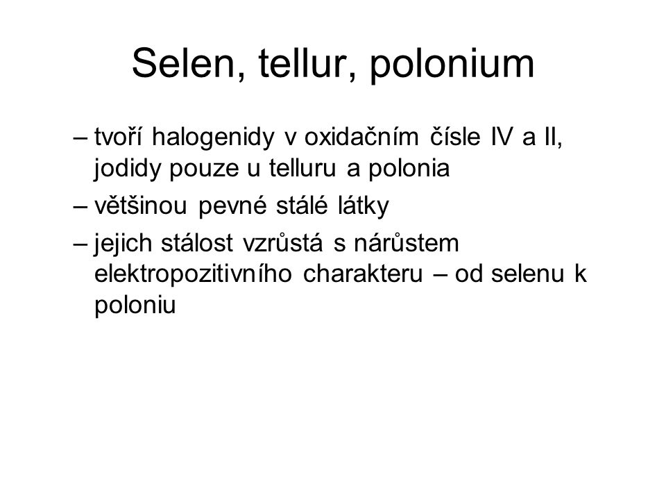 Selen, tellur, polonium –tvoří halogenidy v oxidačním čísle IV a II, jodidy pouze u telluru a polonia –většinou pevné stálé látky –jejich stálost vzrů