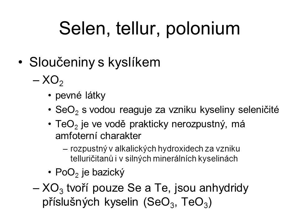 Selen, tellur, polonium Sloučeniny s kyslíkem –XO 2 pevné látky SeO 2 s vodou reaguje za vzniku kyseliny seleničité TeO 2 je ve vodě prakticky nerozpu