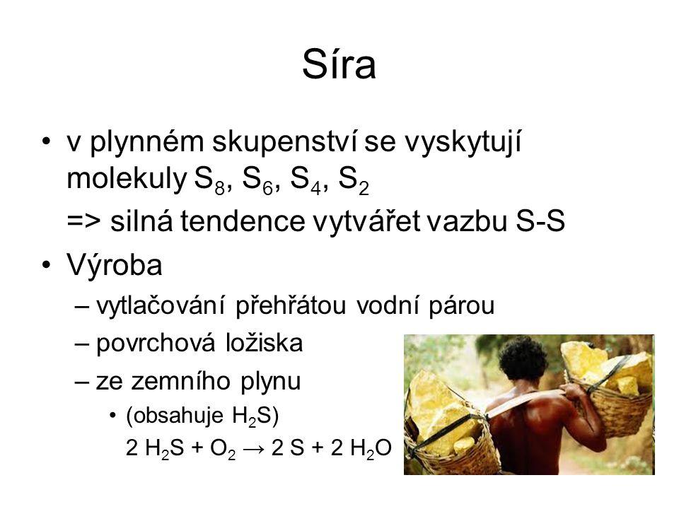 Síra v plynném skupenství se vyskytují molekuly S 8, S 6, S 4, S 2 => silná tendence vytvářet vazbu S-S Výroba –vytlačování přehřátou vodní párou –pov