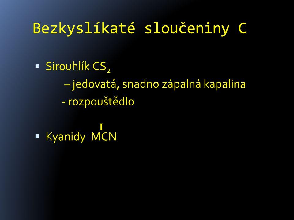 Bezkyslíkaté sloučeniny C  Sirouhlík CS 2 – jedovatá, snadno zápalná kapalina - rozpouštědlo  Kyanidy MCN I