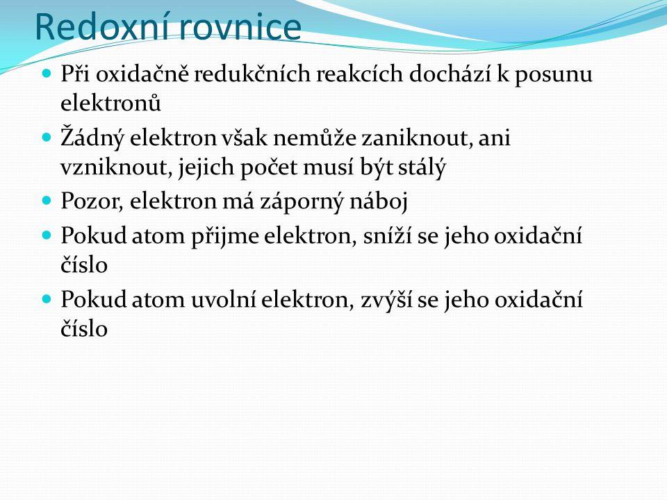 Redoxní rovnice Při oxidačně redukčních reakcích dochází k posunu elektronů Žádný elektron však nemůže zaniknout, ani vzniknout, jejich počet musí být