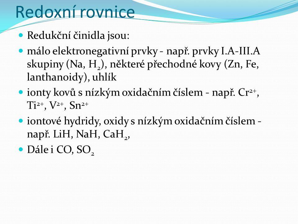 Redoxní rovnice Redukční činidla jsou: málo elektronegativní prvky - např. prvky I.A-III.A skupiny (Na, H 2 ), některé přechodné kovy (Zn, Fe, lanthan