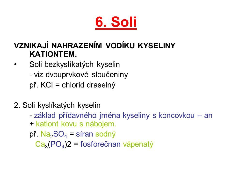6. Soli VZNIKAJÍ NAHRAZENÍM VODÍKU KYSELINY KATIONTEM. Soli bezkyslíkatých kyselin - viz dvouprvkové sloučeniny př. KCl = chlorid draselný 2. Soli kys