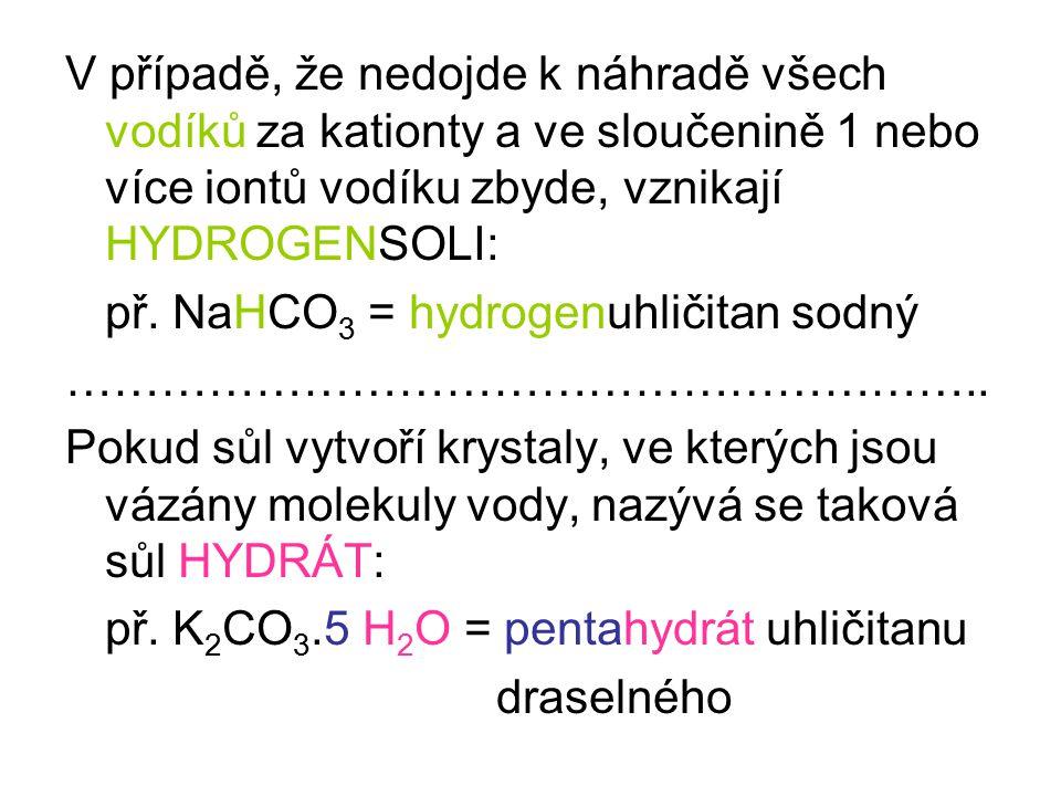 V případě, že nedojde k náhradě všech vodíků za kationty a ve sloučenině 1 nebo více iontů vodíku zbyde, vznikají HYDROGENSOLI: př. NaHCO 3 = hydrogen