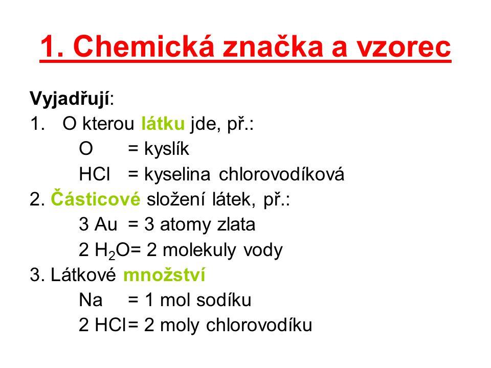 1. Chemická značka a vzorec Vyjadřují: 1.O kterou látku jde, př.: O= kyslík HCl= kyselina chlorovodíková 2. Částicové složení látek, př.: 3 Au= 3 atom
